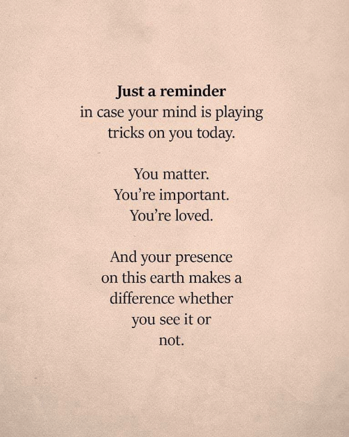 tricks: Just a reminder  in case your mind is playing  tricks on you today.  You matter.  You're important.  You're loved.  And your presence  on this earth makes a  difference whether  you see it or  not.