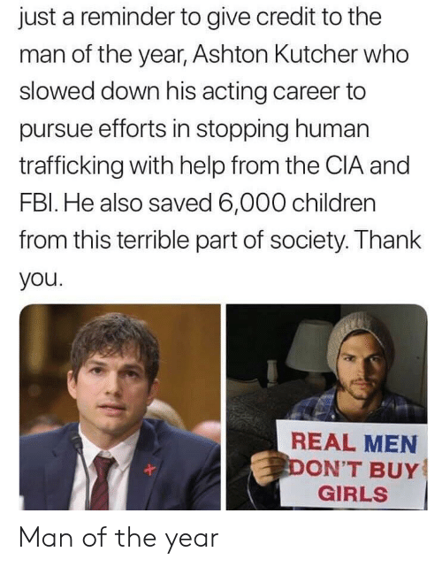 Fbl: just a reminder to give credit to the  man of the year, Ashton Kutcher who  slowed down his acting career to  pursue efforts in stopping human  trafficking with help from the CIA and  FBl. He also saved 6,000 children  from this terrible part of society. Thank  you  REAL MEN  ON'T BUY  GIRLS Man of the year