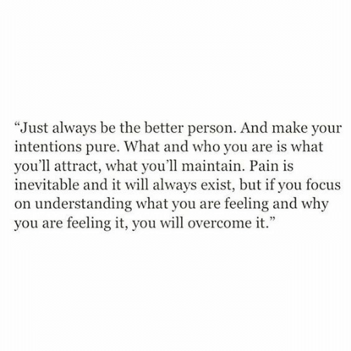 """feeling-it: """"Just always be the better person. And make your  intentions pure. What and who you are is what  you'll attract, what you'll maintain. Pain is  inevitable and it will always exist, but if you focus  on understanding what you are feeling and why  you are feeling it, you will overcome it."""""""