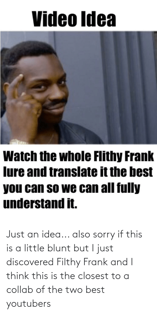 Filthy Frank: Just an idea... also sorry if this is a little blunt but I just discovered Filthy Frank and I think this is the closest to a collab of the two best youtubers