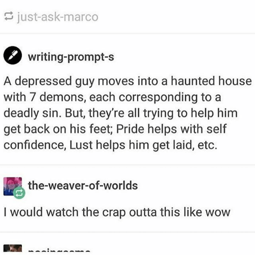 feets: just-ask-marco  writing-prompt-s  A depressed guy moves into a haunted house  with 7 demons, each corresponding to a  deadly sin. But, they're all trying to help him  get back on his feet; Pride helps with self  confidence, Lust helps him get laid, etc.  the-weaver-of-worlds  I would watch the crap outta this like wow