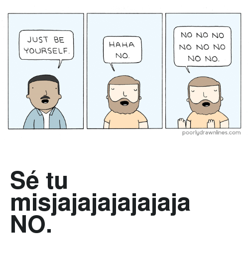 Haha, Com, and Just: JUST BE  YOURSELF.  HAHA  NO  NO NO NO  NO NO NO  NO NO  poorlydrawnlines.com <h2>Sé tu misjajajajajajaja NO.</h2>