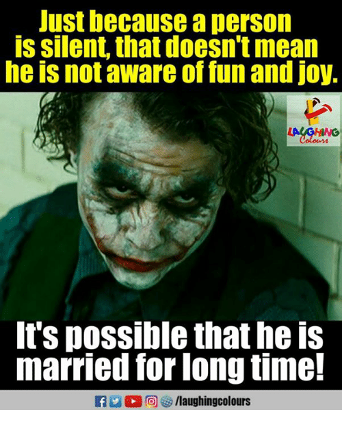Mean, Time, and Indianpeoplefacebook: Just because a person  is silent, that doesn't mean  he is not aware of fun and joy,  It's possible that he is  married for long time!  a 2 0回 > /laughingcolours