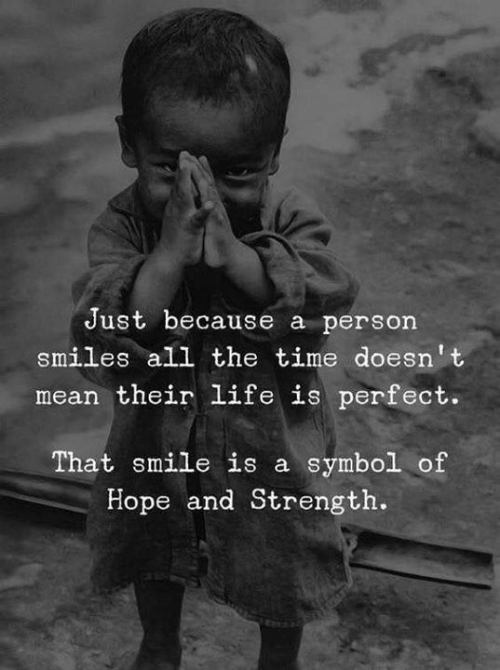 Life, Mean, and Smile: Just because a person  smiles all the time doesn't  mean their life is perfect.  That smile is a symbol of  Hope and Strength.
