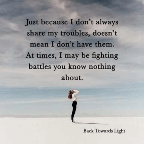 Memes, Mean, and Back: Just because I don't always  share my troubles, doesn't  mean I don't have them.  At times, I may be fighting  battles you know nothing  about.  Back Towards Light