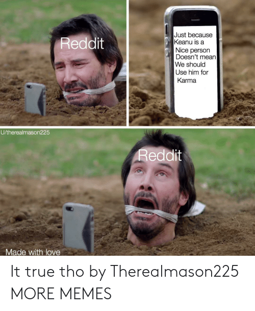 Dank, Love, and Memes: Just because  Keanu is a  Reddit  Nice person  Doesn't mean  We should  Use him for  Karma  U/therealmason225  Reddit  Made with love It true tho by Therealmason225 MORE MEMES