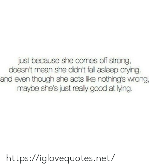 Crying, Fall, and Good: just because she comes off strong,  doesn't mean she didn't fall asleep crying.  and even though she acts like nothing's wrong.  maybe she's just realy good at lying. https://iglovequotes.net/