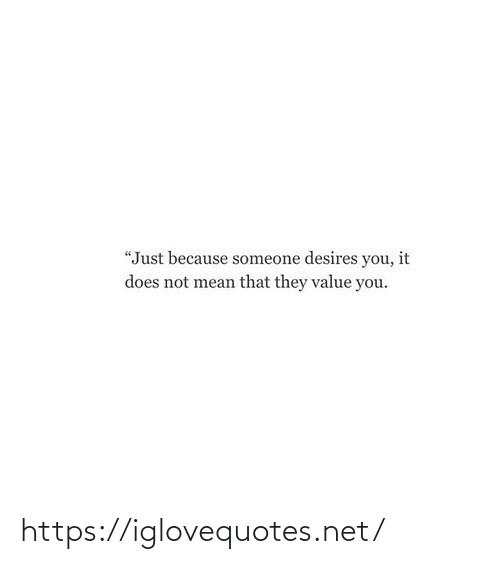 "Just Because: ""Just because someone desires you, it  does not mean that they value you. https://iglovequotes.net/"