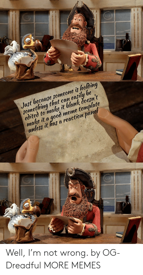 Meme Template: Just because someone is holoing  something that can easily be  edited to make it blank doesn't  make it a good meme template  unless it has a reaction panel Well, I'm not wrong. by OG-Dreadful MORE MEMES
