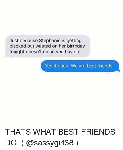 Birthday, Friends, and Best: Just because Stephanie is getting  blacked out wasted on her birthday  tonight doesn't mean you have to.  Yes it does. We are best friends. THATS WHAT BEST FRIENDS DO! ( @sassygirl38 )