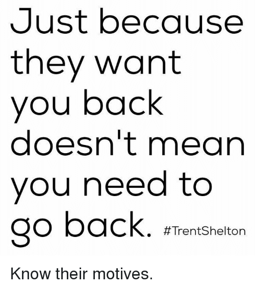 Memes, Mean, and Meaning: Just because  they want  you back  doesn't mean  you need to  go back. a  Trent Shelton Know their motives.
