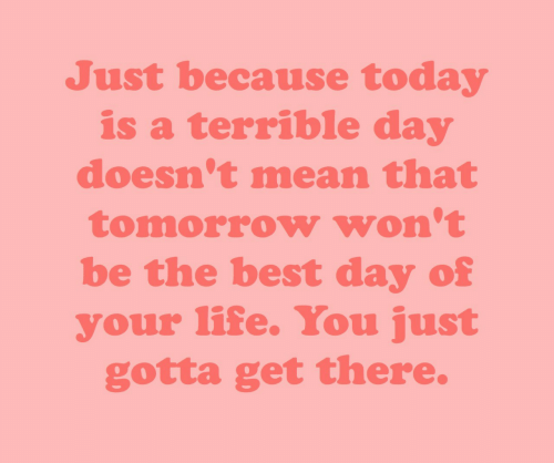 Life, Best, and Mean: Just because today  is a terrible day  doesn't mean that  tomorrow won't  be the best day of  your life. You just  gotta get there.