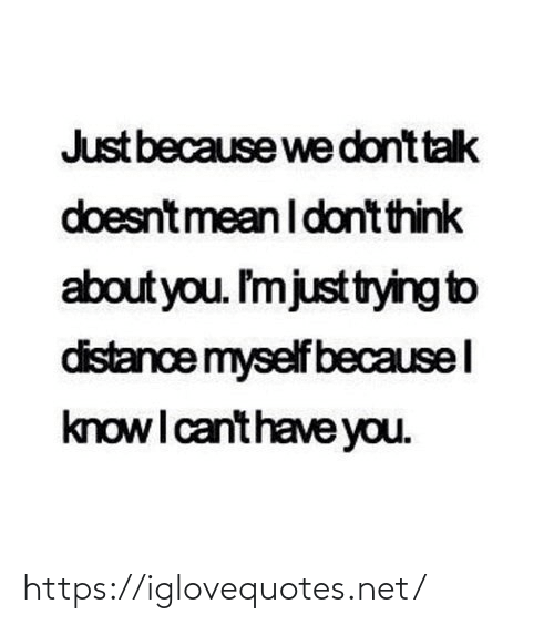 Just Because: Just because we dont talk  doesntmean I dont think  about you. I'mjusttrying to  distance myself becausel  knowI canthave you. https://iglovequotes.net/