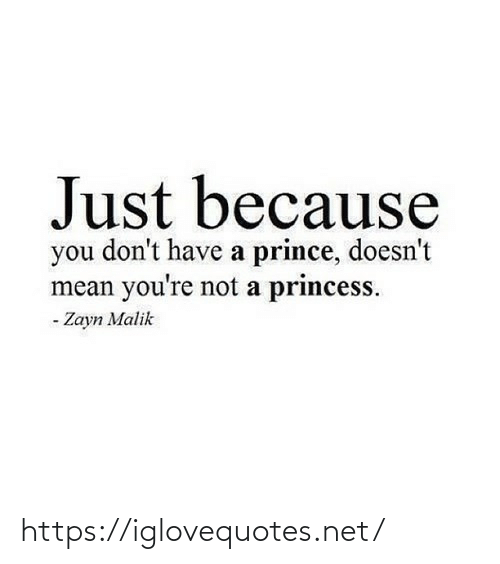 Just Because: Just because  you don't have a prince, doesn't  mean you're not a princess.  - Zayn Malik https://iglovequotes.net/