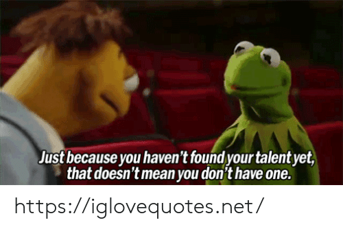 Mean, Net, and One: Just because you haven't found your talent yet  that doesn't mean you don't have one. https://iglovequotes.net/