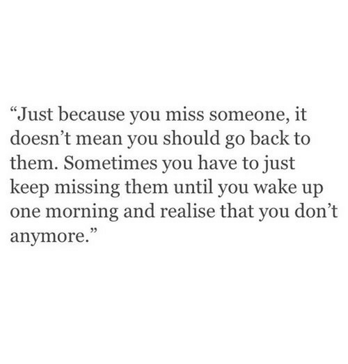 "Mean, Back, and One: ""Just because you miss someone, it  doesn't mean you should go back to  them. Sometimes you have to just  keep missing them until you wake up  one morning and realise that you don't  anymore.""  5"