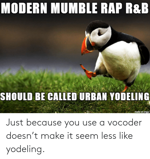 Make It: Just because you use a vocoder doesn't make it seem less like yodeling.