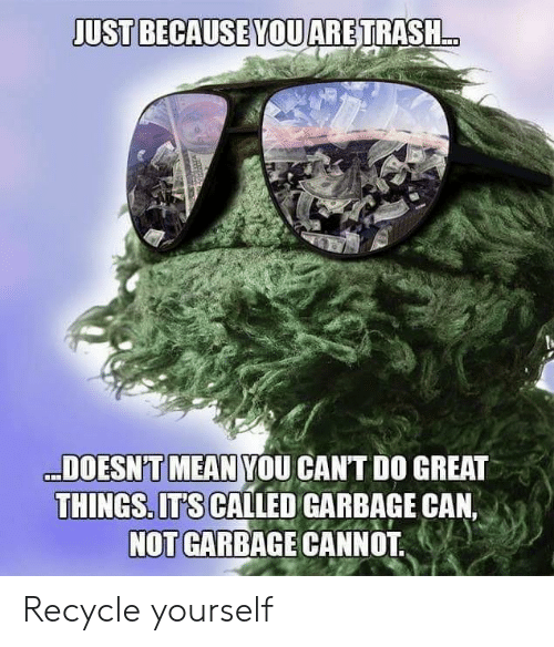 garbage: JUST BECAUSE YOUARETRASH..  DOESN'T MEAN YOU CANT DO GREAT  THINGS. ITS CALLED GARBAGE CAN,  NOT GARBAGE CANNOT Recycle yourself