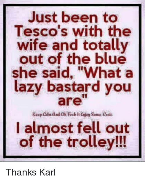 """Karling: Just been to  Tesco's with the  wife and totally  out of the blue  she said, """"What a  lazy bastard you  I almost fell out  of the trolley!!! Thanks Karl"""