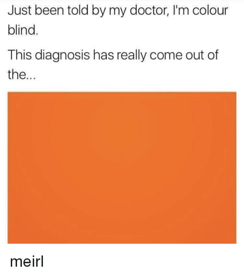 Doctor, MeIRL, and Been: Just been told by my doctor, I'm colour  blind  This diagnosis has really come out of  the... meirl