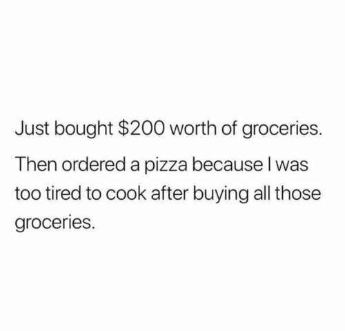 Pizza, All, and Tired: Just bought $200 worth of groceries  Then ordered a pizza because I was  too tired to cook after buying all those  groceries.