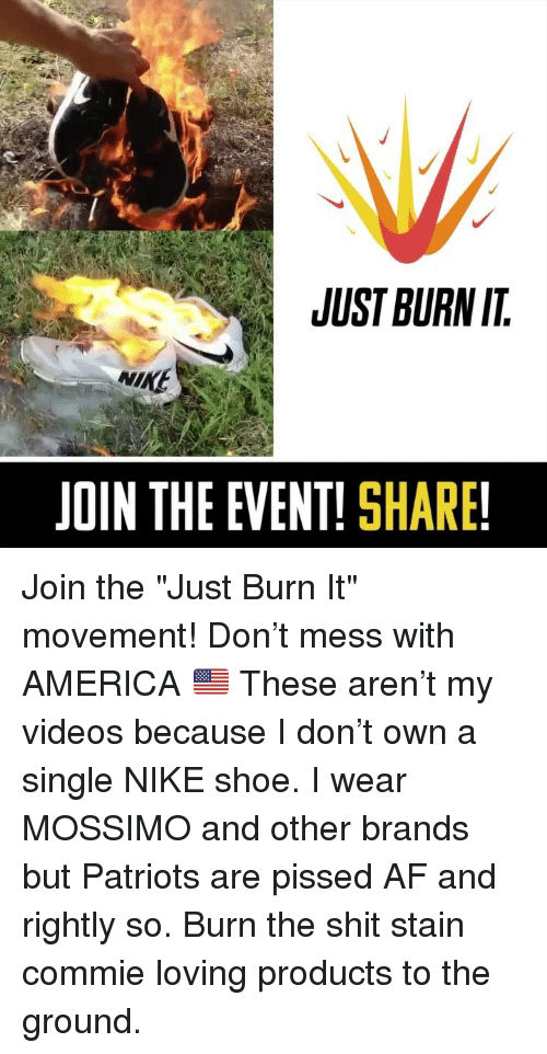 "Af, America, and Memes: JUST BURN IT  NIKE  JOIN THE EVENT! SHARE! Join the ""Just Burn It"" movement! Don't mess with AMERICA 🇺🇸 These aren't my videos because I don't own a single NIKE shoe. I wear MOSSIMO and other brands but Patriots are pissed AF and rightly so. Burn the shit stain commie loving products to the ground."