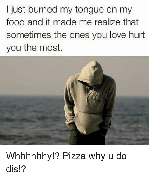 Memes, 🤖, and Dis: just burned my tongue on my  food and it made me realize that  sometimes the ones you love hurt  you the most. Whhhhhhy!? Pizza why u do dis!?