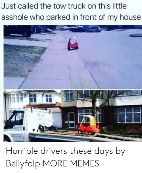 Dank, Memes, and My House: Just called the tow truck on this little  asshole  who parked in front of my house Horrible drivers these days by Bellyfolp MORE MEMES