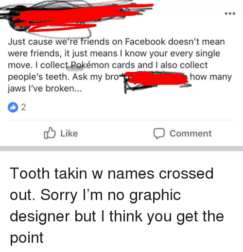 Facebook, Friends, and Pokemon: Just cause we're friends on Facebook doesn't mean  were friends, it just means I know your every single  move. I collect Pokémon cards and I also collect  people's teeth. Ask my bro  jaws I've broken...  how many  Like  Comment