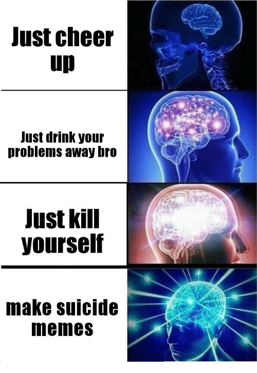 Memes, Suicide, and Make: Just cheer  up  Just drink your  problems away bro  Just kill  yourself  make suicide  memes