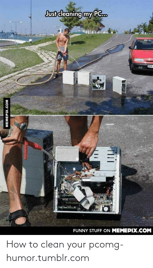 How To Clean: Just cleaning my PG.  BA  FUNNY STUFF ON MEMEPIX.COM  MEMEPIX.COM How to clean your pcomg-humor.tumblr.com
