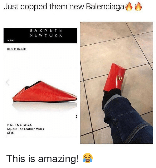 Memes, Balenciaga, and Square: Just copped them new Balenciaga  BA R NE Y S  NEW Y O R K  MENU  BALENCIAGA  Square-Toe Leather Mules  $545 This is amazing! 😂