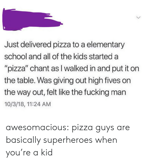 "Fucking, Pizza, and School: Just delivered pizza to a elementary  school and all of the kids started a  ""pizza"" chant as I walked in and put it on  the table. Was giving out high fives on  the way out, felt like the fucking man  10/3/18, 11:24 AM awesomacious:  pizza guys are basically superheroes when you're a kid"
