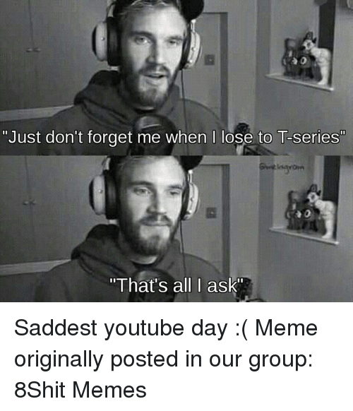 "Meme, Memes, and youtube.com: ""Just don't forget me when I lose to T-series""  ""That's all I ask Saddest youtube day :( Meme originally posted in our group: 8Shit Memes"