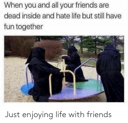 enjoying: Just enjoying life with friends