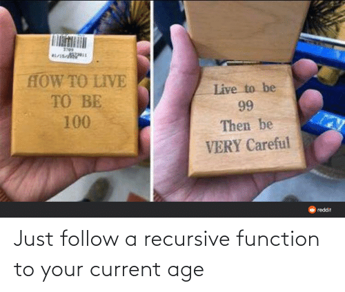 function: Just follow a recursive function to your current age