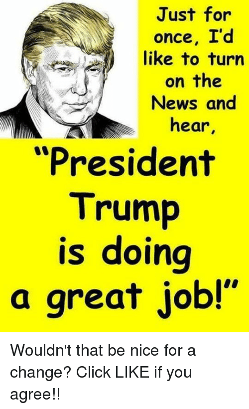 """Click, News, and Trump: Just for  once, I'd  like to turn  on the  News and  hear  """"President  Trump  is doing  a great job!"""" Wouldn't that be nice for a change? Click LIKE if you agree!!"""