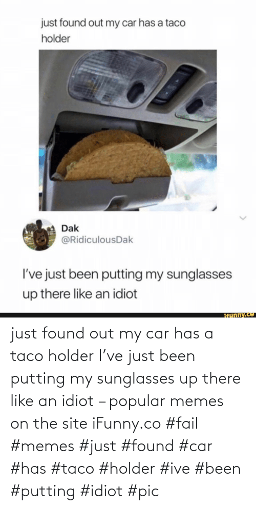 Idiot: just found out my car has a taco holder I've just been putting my sunglasses up there like an idiot – popular memes on the site iFunny.co #fail #memes #just #found #car #has #taco #holder #ive #been #putting #idiot #pic