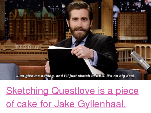 "Jake Gyllenhaal: Just give me a thing, and l'lI just sketch it NBD. It's no big deal <p><a href=""https://www.youtube.com/watch?v=sgp2x8atiQg"" target=""_blank"">Sketching Questlove is a piece of cake for Jake Gyllenhaal.</a></p>"