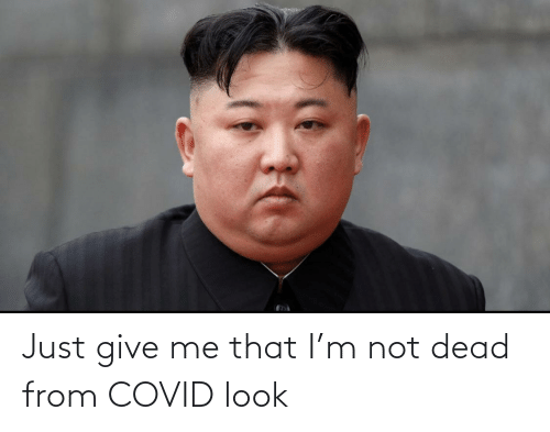 give me: Just give me that I'm not dead from COVID look