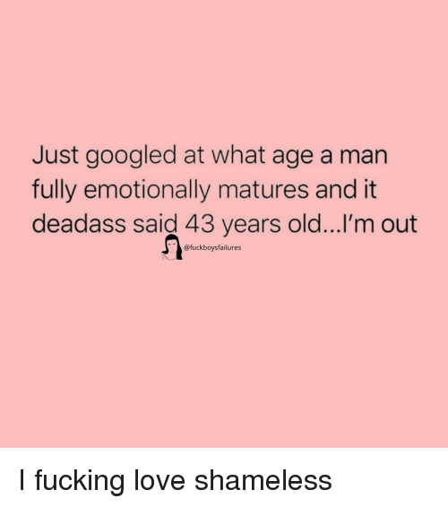 Fucking, Love, and Shameless: Just googled at what age a man  fully emotionally matures and it  deadass said 43 years old...I'm out  @fuckboysfailures I fucking love shameless