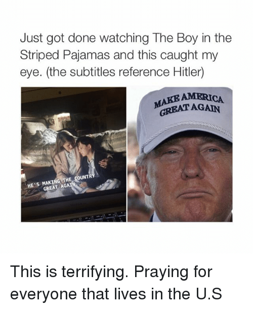 Caught My Eye: Just got done watching The Boy in the  Striped Pajamas and this caught my  eye. (the subtitles reference Hitler)  AMERICA  GREAT THE COUNTR  HE  GREAT AGA This is terrifying. Praying for everyone that lives in the U.S