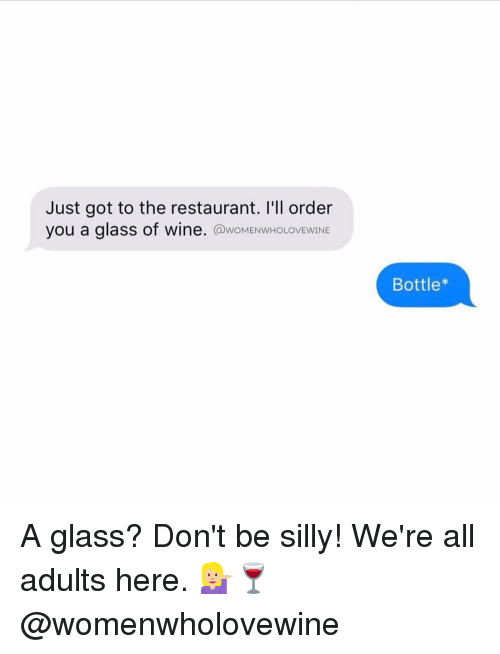 being silly: Just got to the restaurant. I'll order  you a glass of wine  @woMENwHoLOVEwINE  Bottle* A glass? Don't be silly! We're all adults here. 💁🏼🍷 @womenwholovewine