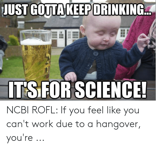 JUST GOTTA KEEP DRINKING T'S FOR SCIENCE! NCBI ROFL if You
