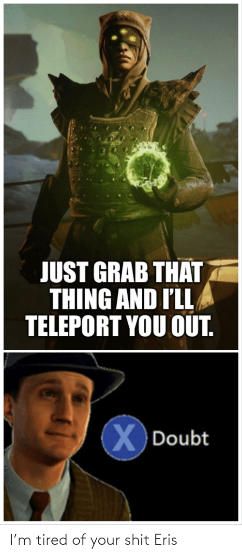 teleport: JUST GRAB THAT  THING AND I'LL  TELEPORT YOU OUT.  X  X Doubt I'm tired of your shit Eris