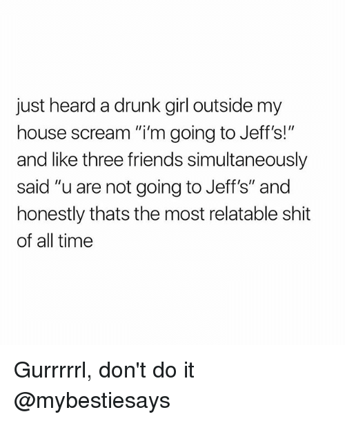 "Drunk, Friends, and My House: just heard a drunk girl outside my  house scream ""i'm going to Jeff's!""  and like three friends simultaneously  said ""u are not going to Jeff's"" and  honestly thats the most relatable shit  of all time Gurrrrrl, don't do it @mybestiesays"