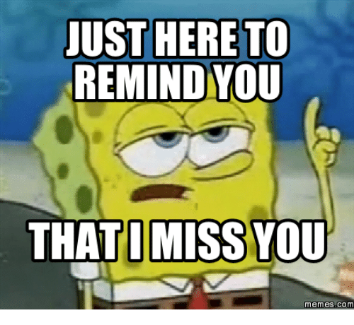 miss you meme: JUST HERE TO  REMIND YOU  THAT I MISS YOU  Memes COM