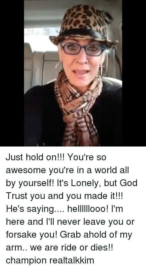 Just Hold On: Just hold on!!! You're so awesome you're in a world all by yourself! It's Lonely, but God Trust you and you made it!!! He's saying.... hellllllooo! I'm here and I'll never leave you or forsake you! Grab ahold of my arm.. we are ride or dies!! champion realtalkkim