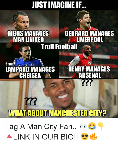 Giggly: JUST IMAGINE IF..  GIGGS MANAGES  GERRARDMANAGES  LIVERPOOL  MAN UNITED  Troll Football  LAMPARD MANAGES  HENRY MANAGES  ARSENAL  CHELSEA  WHAT ABOUT MANCHESTER CITY Tag A Man City Fan.. 👀😂👇 🔺LINK IN OUR BIO!! 😎🔥