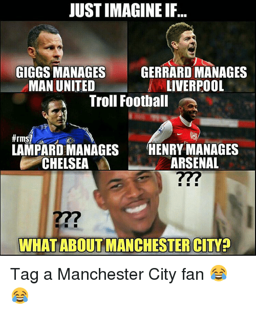 Giggly: JUST IMAGINE IF..  GIGGS MANAGES  GERRARDMANAGES  LIVERPOOL  MAN UNITED  Troll Football  LAMPARD MANAGES  HENRY MANAGES  ARSENAL  CHELSEA  WHAT ABOUT MANCHESTER CITY Tag a Manchester City fan 😂😂